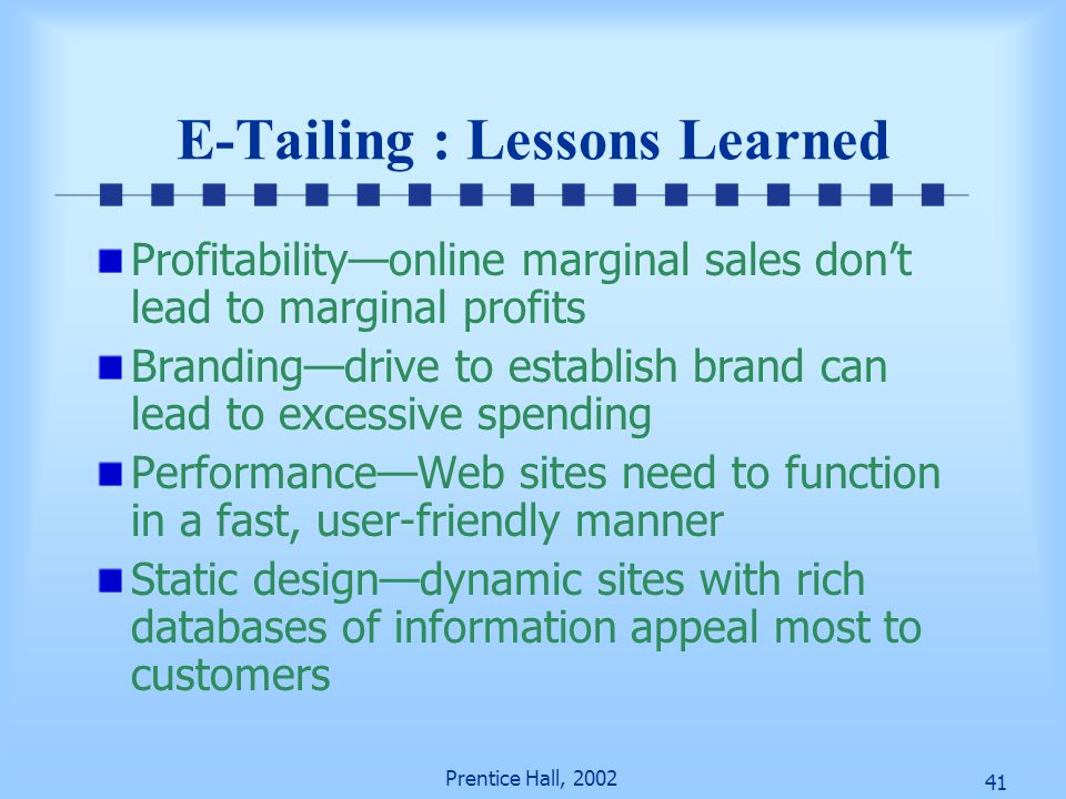 41 Prentice Hall, 2002 E-Tailing : Lessons Learned Profitability—online marginal sales don't lead to marginal profits Branding—drive to establish bran