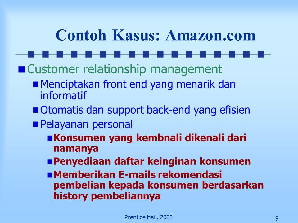 9 Prentice Hall, 2002 Contoh Kasus: Amazon.com Customer relationship management Menciptakan front end yang menarik dan informatif Otomatis dan support