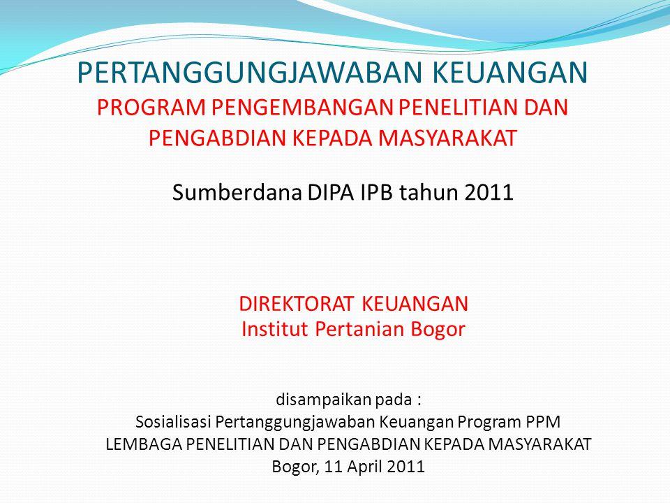PERTANGGUNGJAWABAN KEUANGAN PROGRAM PENGEMBANGAN PENELITIAN DAN PENGABDIAN KEPADA MASYARAKAT Sumberdana DIPA IPB tahun 2011 DIREKTORAT KEUANGAN Institut Pertanian Bogor disampaikan pada : Sosialisasi Pertanggungjawaban Keuangan Program PPM LEMBAGA PENELITIAN DAN PENGABDIAN KEPADA MASYARAKAT Bogor, 11 April 2011