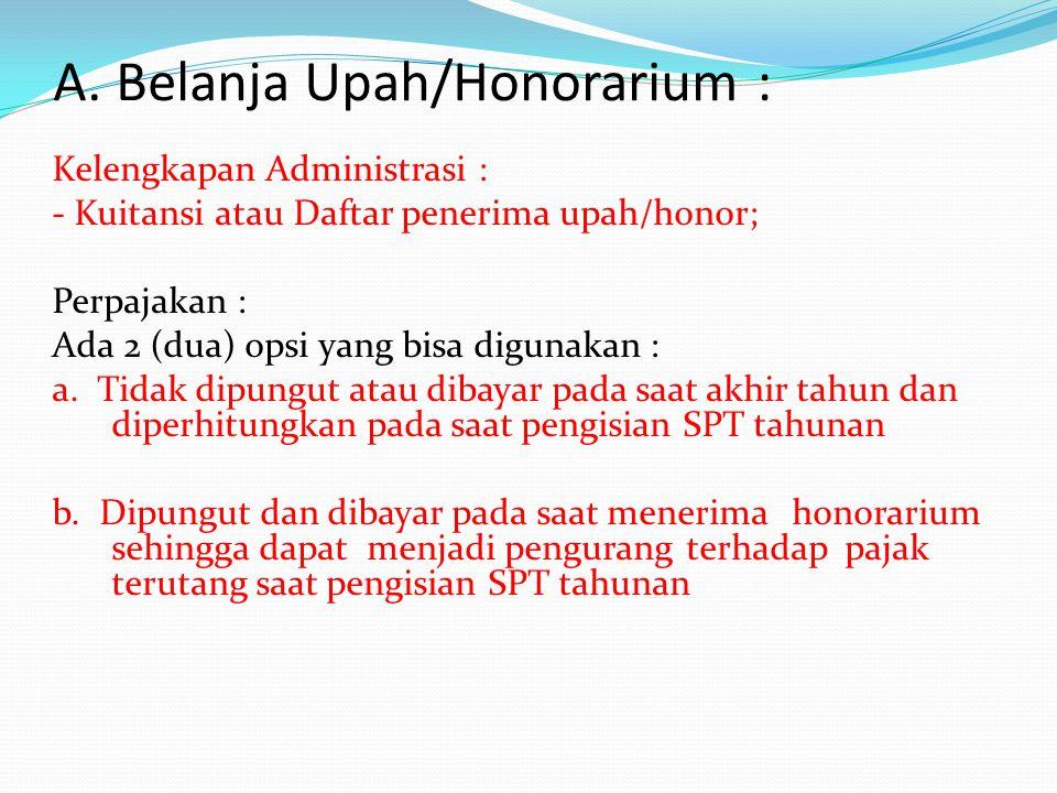A. Belanja Upah/Honorarium : Kelengkapan Administrasi : - Kuitansi atau Daftar penerima upah/honor; Perpajakan : Ada 2 (dua) opsi yang bisa digunakan
