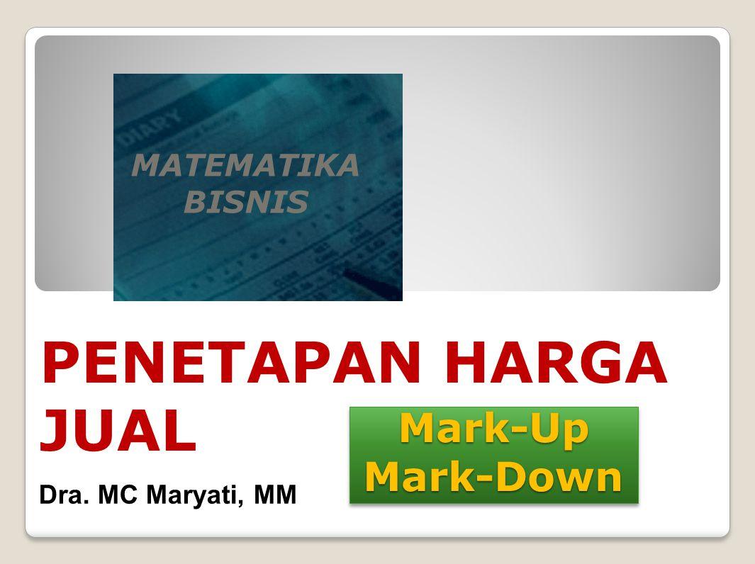 Mark-Up Mark-Down MATEMATIKA BISNIS PENETAPAN HARGA JUAL Dra. MC Maryati, MM
