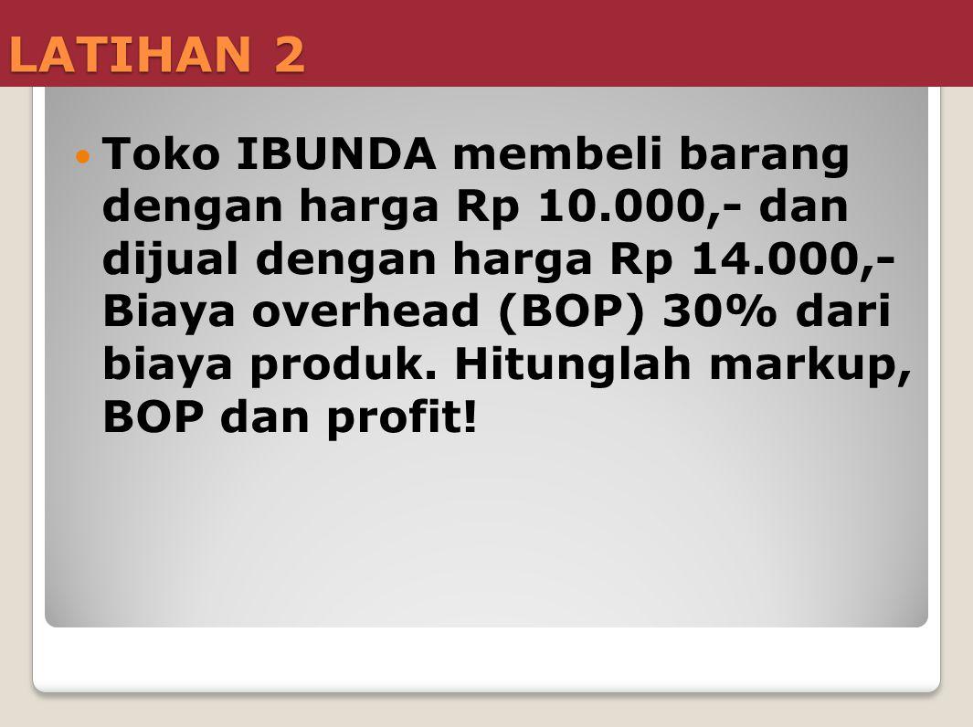 LATIHAN 2  Toko IBUNDA membeli barang dengan harga Rp 10.000,- dan dijual dengan harga Rp 14.000,- Biaya overhead (BOP) 30% dari biaya produk. Hitung