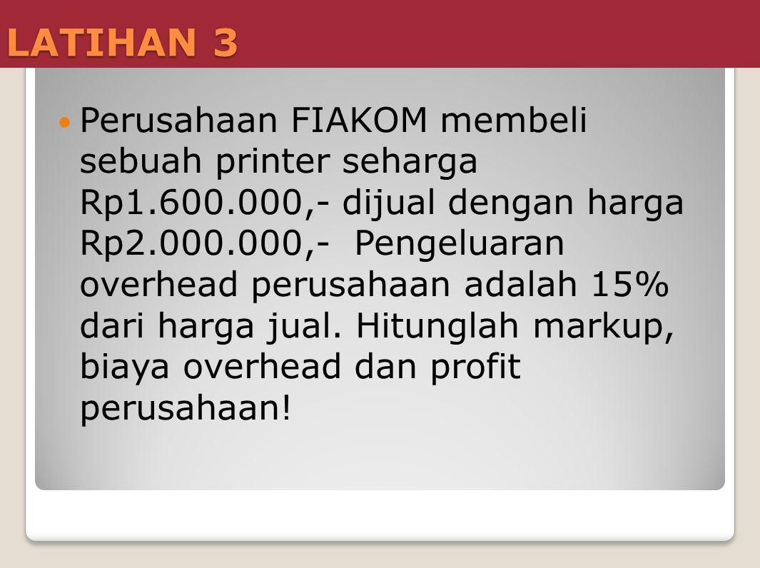 LATIHAN 3  Perusahaan FIAKOM membeli sebuah printer seharga Rp1.600.000,- dijual dengan harga Rp2.000.000,- Pengeluaran overhead perusahaan adalah 15