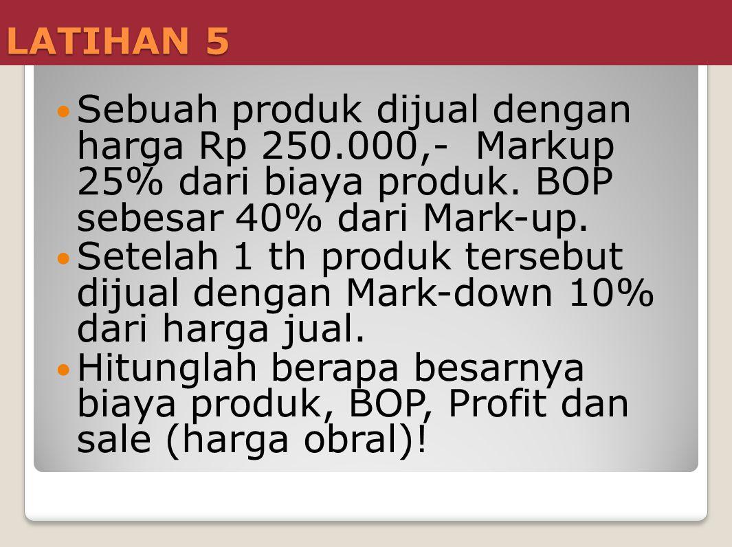 LATIHAN 5  Sebuah produk dijual dengan harga Rp 250.000,- Markup 25% dari biaya produk. BOP sebesar 40% dari Mark-up.  Setelah 1 th produk tersebut