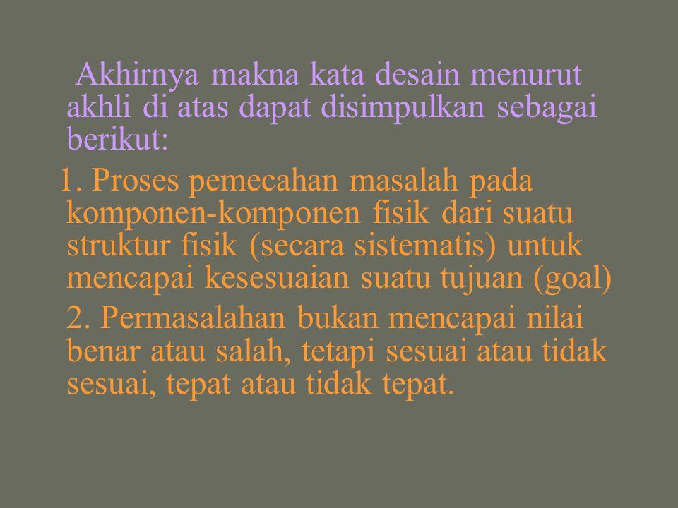 Akhirnya makna kata desain menurut akhli di atas dapat disimpulkan sebagai berikut: 1. Proses pemecahan masalah pada komponen-komponen fisik dari suat