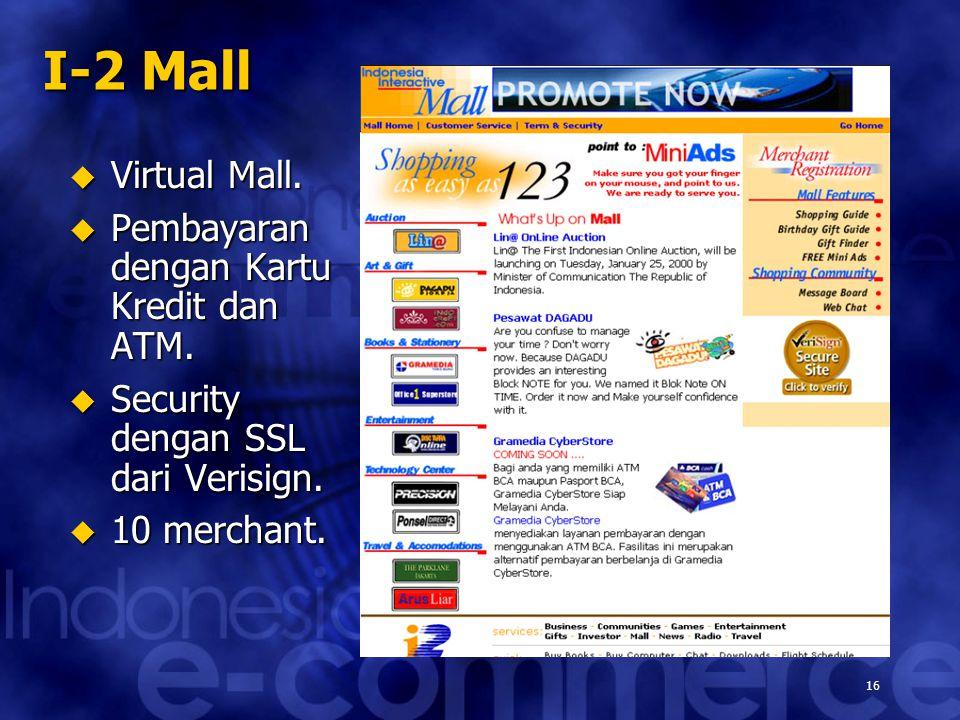 16 I-2 Mall  Virtual Mall.  Pembayaran dengan Kartu Kredit dan ATM.  Security dengan SSL dari Verisign.  10 merchant.