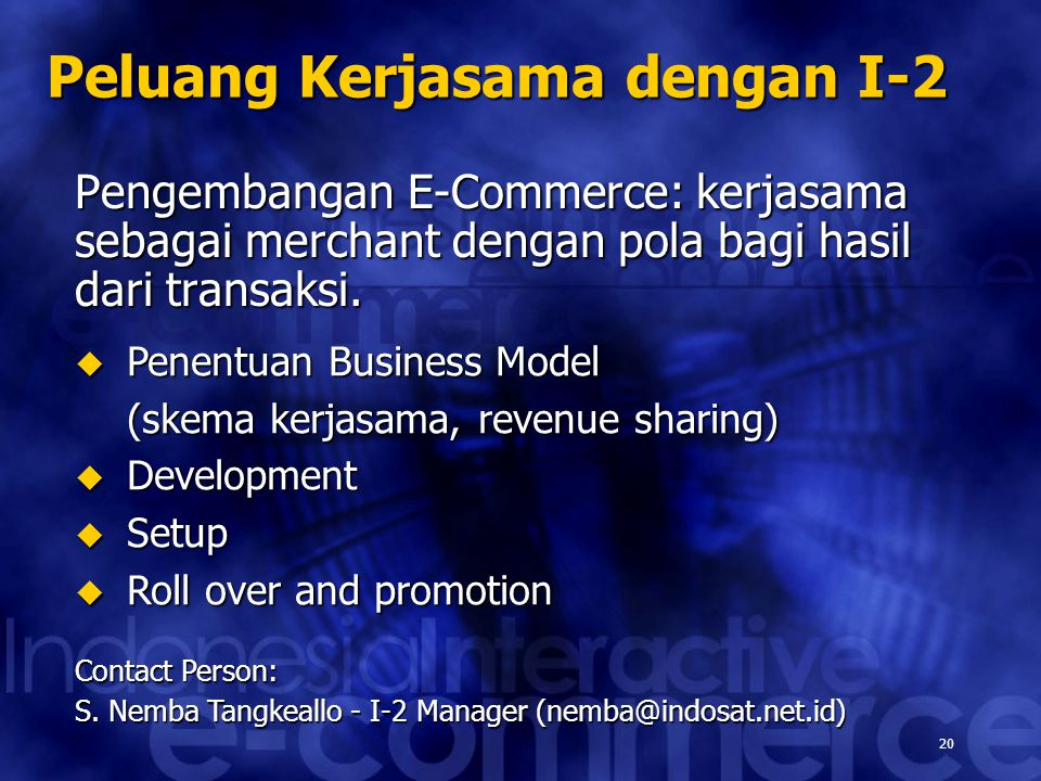 20 Peluang Kerjasama dengan I-2 Pengembangan E-Commerce: kerjasama sebagai merchant dengan pola bagi hasil dari transaksi.  Penentuan Business Model