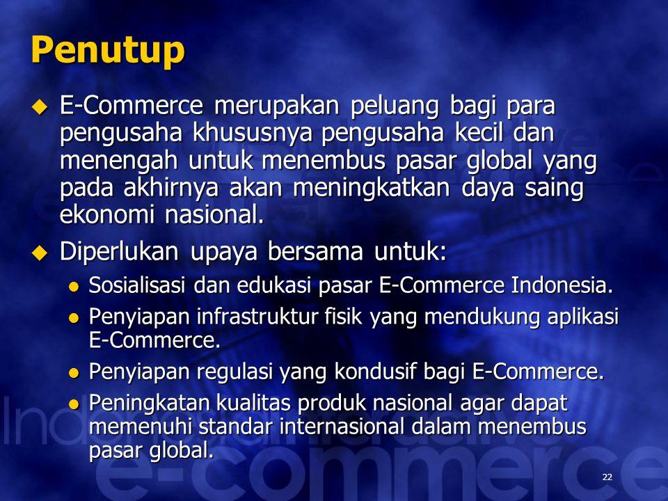22 Penutup  E-Commerce merupakan peluang bagi para pengusaha khususnya pengusaha kecil dan menengah untuk menembus pasar global yang pada akhirnya akan meningkatkan daya saing ekonomi nasional.