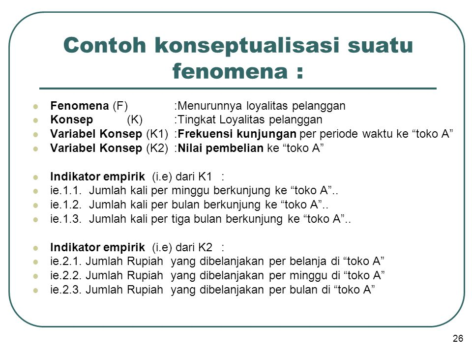  Fenomena (F):Menurunnya loyalitas pelanggan  Konsep (K):Tingkat Loyalitas pelanggan  Variabel Konsep (K1):Frekuensi kunjungan per periode waktu ke toko A  Variabel Konsep (K2):Nilai pembelian ke toko A  Indikator empirik (i.e) dari K1:  ie.1.1.