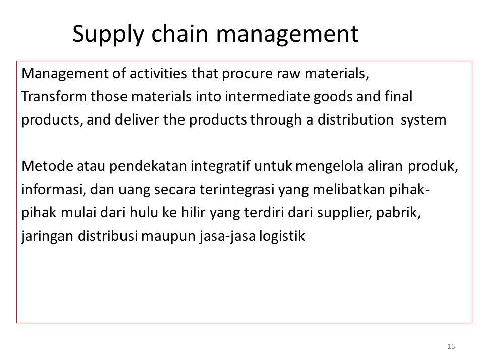 Supply chain management Metode atau pendekatan integratif untuk mengelola aliran produk, informasi, dan uang secara terintegrasi yang melibatkan pihak- pihak mulai dari hulu ke hilir yang terdiri dari supplier, pabrik, jaringan distribusi maupun jasa-jasa logistik 14