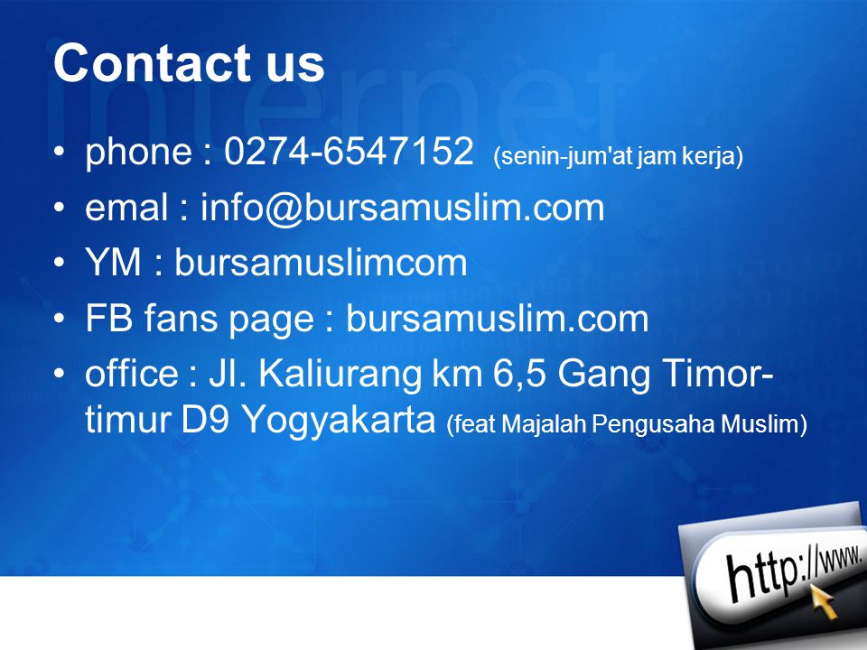 Contact us •phone : 0274-6547152 (senin-jum'at jam kerja) •emal : info@bursamuslim.com •YM : bursamuslimcom •FB fans page : bursamuslim.com •office :