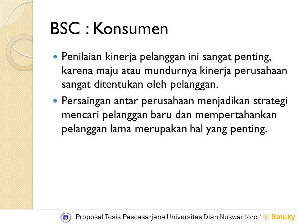 BSC : Konsumen  Penilaian kinerja pelanggan ini sangat penting, karena maju atau mundurnya kinerja perusahaan sangat ditentukan oleh pelanggan.  Per