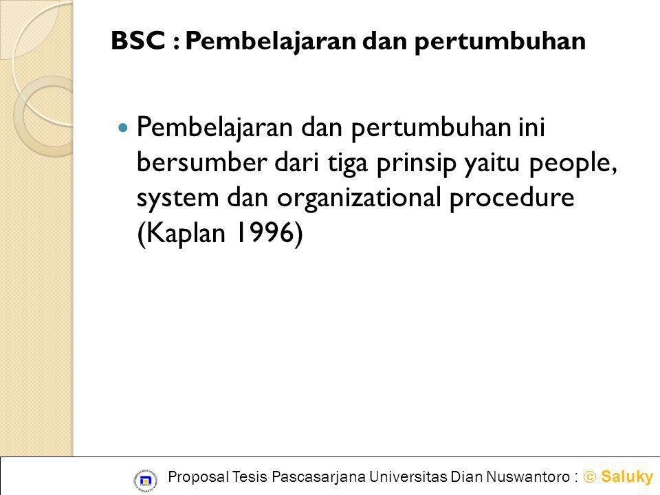 BSC : Pembelajaran dan pertumbuhan  Pembelajaran dan pertumbuhan ini bersumber dari tiga prinsip yaitu people, system dan organizational procedure (K