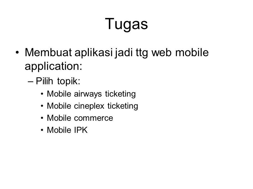 Tugas •Membuat aplikasi jadi ttg web mobile application: –Pilih topik: •Mobile airways ticketing •Mobile cineplex ticketing •Mobile commerce •Mobile I
