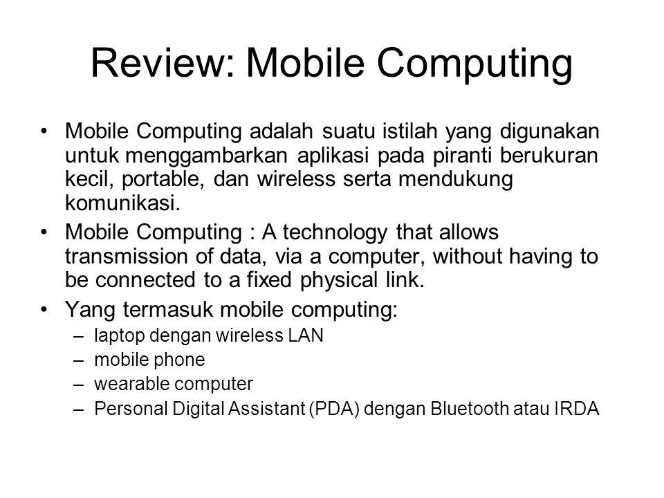 Review: Mobile Computing •Mobile Computing adalah suatu istilah yang digunakan untuk menggambarkan aplikasi pada piranti berukuran kecil, portable, da