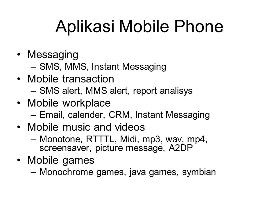 Aplikasi Mobile Phone •Messaging –SMS, MMS, Instant Messaging •Mobile transaction –SMS alert, MMS alert, report analisys •Mobile workplace –Email, cal
