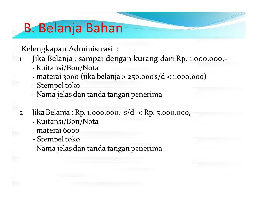 B. Belanja Bahan Kelengkapan Administrasi : 1 Jika Belanja : sampai dengan kurang dari Rp. 1.000.000,‐ ‐ Kuitansi/Bon/Nota ‐ materai 3000 (jika belanj