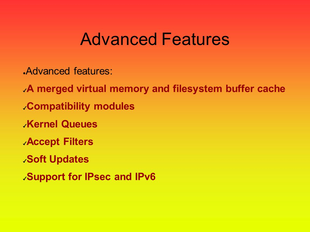 Feature FreeBSD ● Binary compatible with others UNIX ● BSD/OS ● SCO Unix ● Linux ● … ● Runs on x86, DEC Alpha, IA-64, PC-98, and UltraSPARC architectu