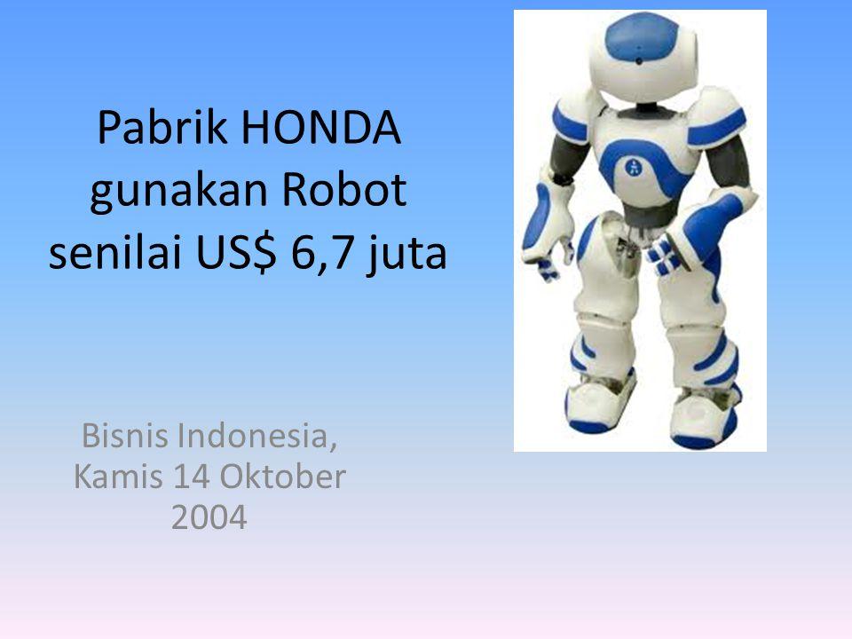 Pabrik HONDA gunakan Robot senilai US$ 6,7 juta Bisnis Indonesia, Kamis 14 Oktober 2004