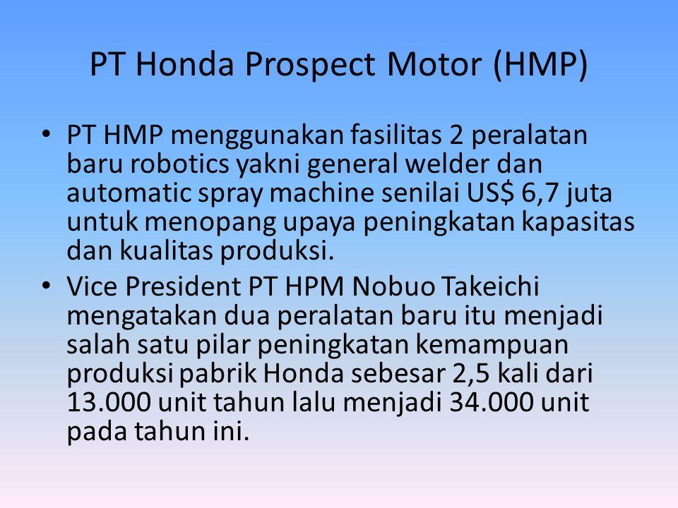 PT Honda Prospect Motor (HMP) • PT HMP menggunakan fasilitas 2 peralatan baru robotics yakni general welder dan automatic spray machine senilai US$ 6,7 juta untuk menopang upaya peningkatan kapasitas dan kualitas produksi.