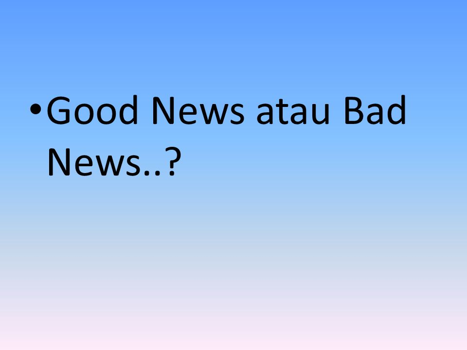 • Good News atau Bad News..