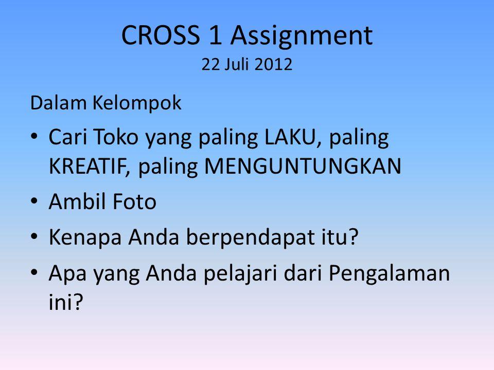 CROSS 1 Assignment 22 Juli 2012 Dalam Kelompok • Cari Toko yang paling LAKU, paling KREATIF, paling MENGUNTUNGKAN • Ambil Foto • Kenapa Anda berpendapat itu.