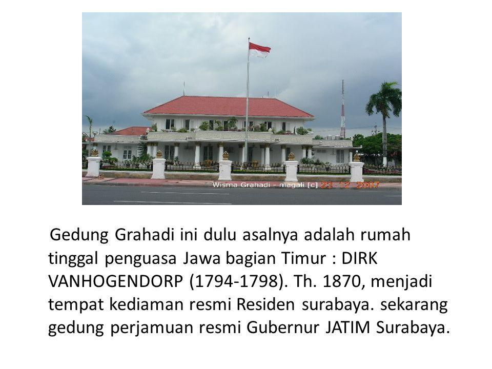 Gedung Grahadi ini dulu asalnya adalah rumah tinggal penguasa Jawa bagian Timur : DIRK VANHOGENDORP (1794-1798).