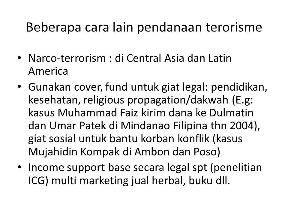 Beberapa cara lain pendanaan terorisme • Narco-terrorism : di Central Asia dan Latin America • Gunakan cover, fund untuk giat legal: pendidikan, keseh