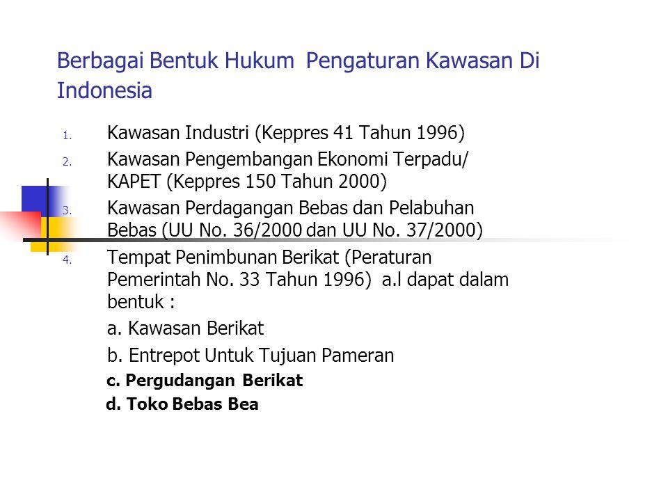 Berbagai Bentuk Hukum Pengaturan Kawasan Di Indonesia 1. Kawasan Industri (Keppres 41 Tahun 1996) 2. Kawasan Pengembangan Ekonomi Terpadu/ KAPET (Kepp