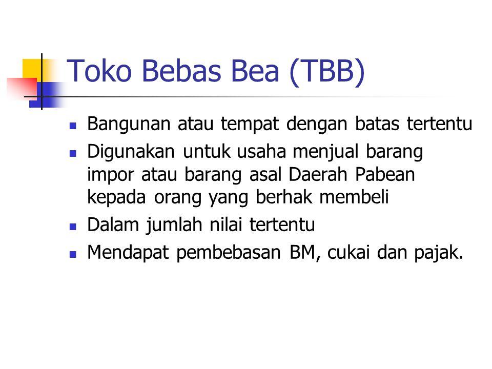 Toko Bebas Bea (TBB)  Bangunan atau tempat dengan batas tertentu  Digunakan untuk usaha menjual barang impor atau barang asal Daerah Pabean kepada o