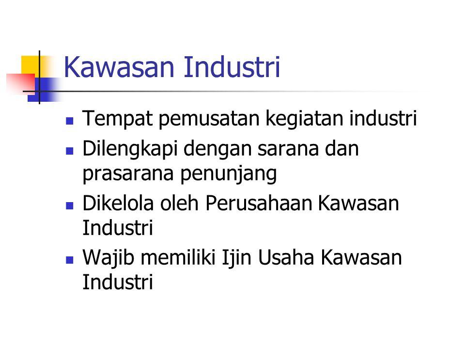 Kawasan Industri  Tempat pemusatan kegiatan industri  Dilengkapi dengan sarana dan prasarana penunjang  Dikelola oleh Perusahaan Kawasan Industri 