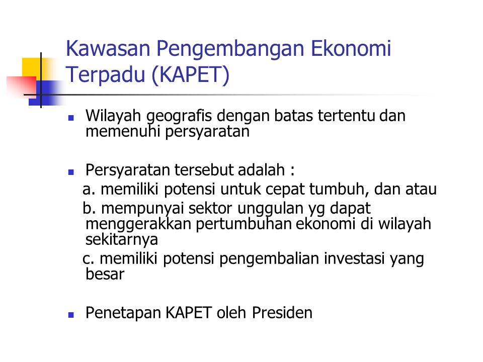 Kawasan Pengembangan Ekonomi Terpadu (KAPET)  Wilayah geografis dengan batas tertentu dan memenuhi persyaratan  Persyaratan tersebut adalah : a. mem