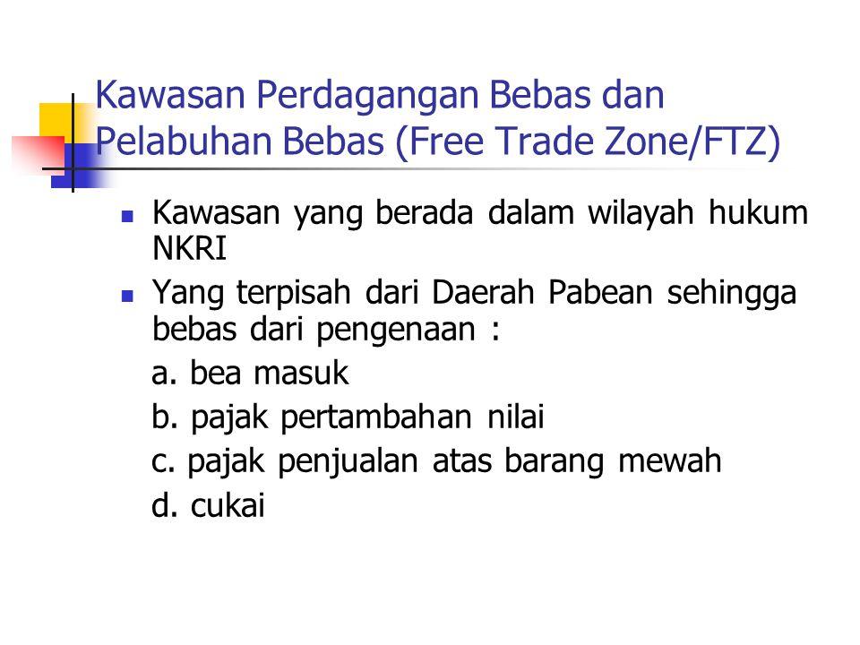 Kawasan Perdagangan Bebas dan Pelabuhan Bebas (Free Trade Zone/FTZ)  Kawasan yang berada dalam wilayah hukum NKRI  Yang terpisah dari Daerah Pabean