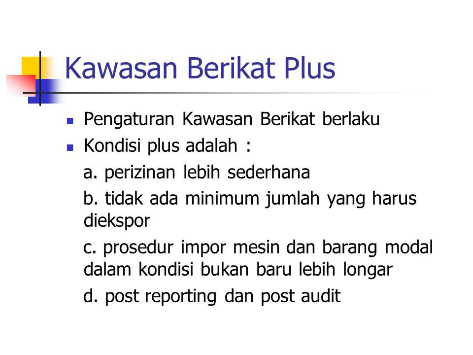 Kawasan Berikat Plus  Pengaturan Kawasan Berikat berlaku  Kondisi plus adalah : a. perizinan lebih sederhana b. tidak ada minimum jumlah yang harus