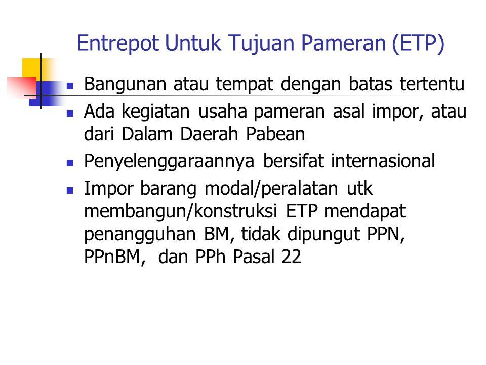 Entrepot Untuk Tujuan Pameran (ETP)  Bangunan atau tempat dengan batas tertentu  Ada kegiatan usaha pameran asal impor, atau dari Dalam Daerah Pabea