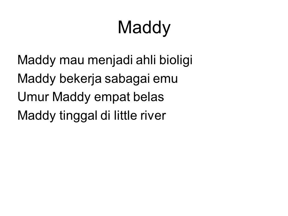 Maddy Maddy mau menjadi ahli bioligi Maddy bekerja sabagai emu Umur Maddy empat belas Maddy tinggal di little river