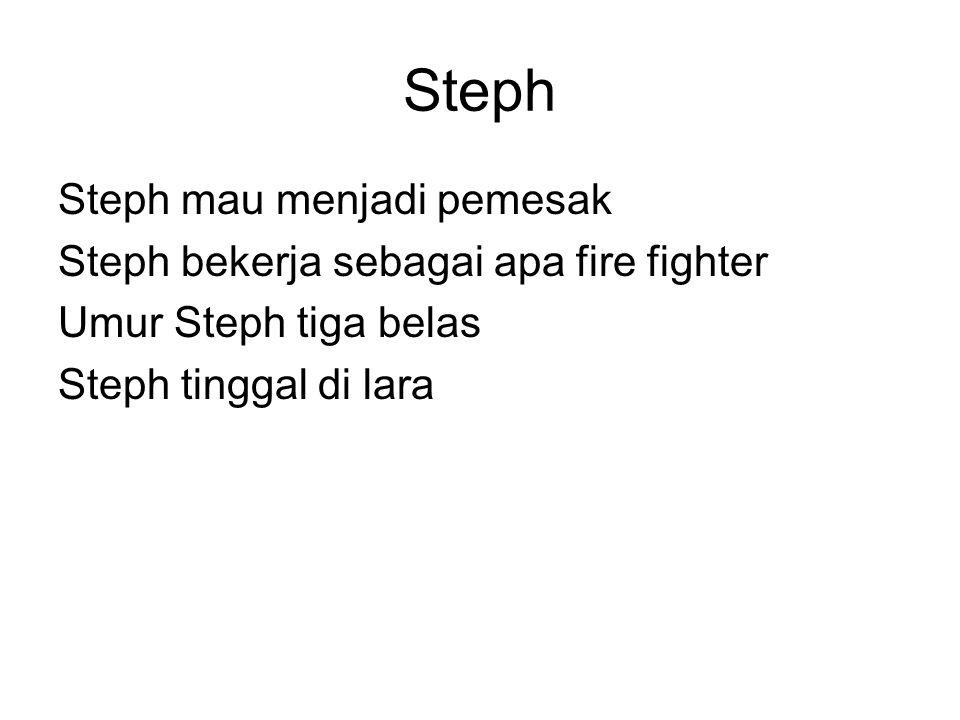 Steph Steph mau menjadi pemesak Steph bekerja sebagai apa fire fighter Umur Steph tiga belas Steph tinggal di lara