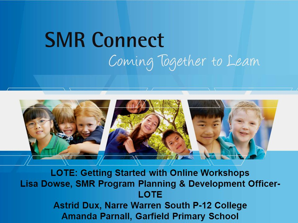 LOTE: Getting Started with Online Workshops Lisa Dowse, SMR Program Planning & Development Officer- LOTE Astrid Dux, Narre Warren South P-12 College Amanda Parnall, Garfield Primary School