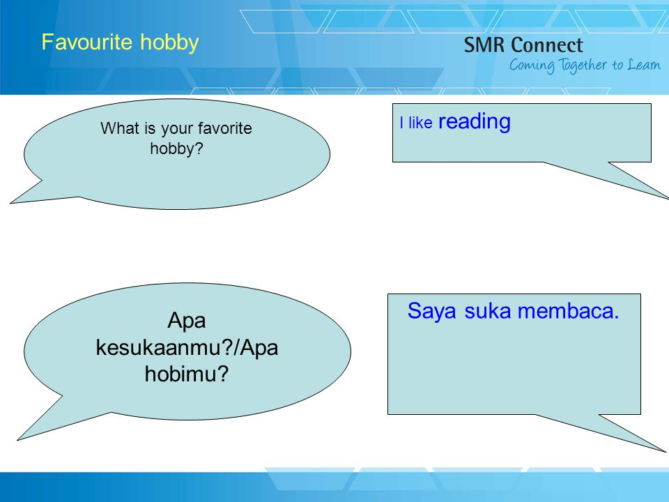 6 Favourite hobby What is your favorite hobby? I like reading Apa kesukaanmu?/Apa hobimu? Saya suka membaca.