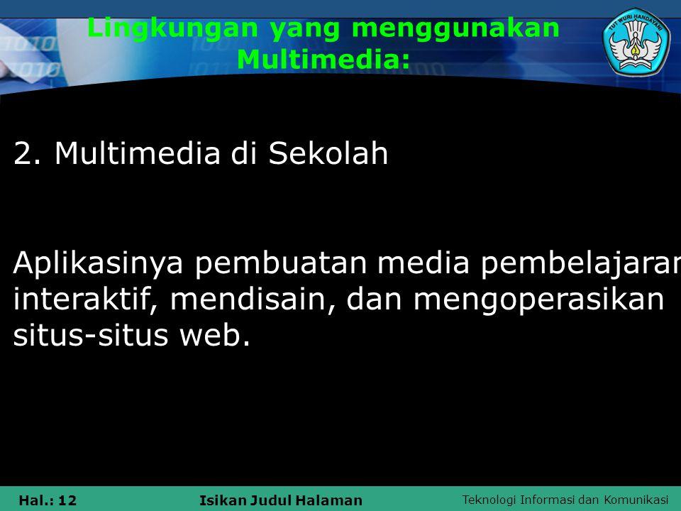 Teknologi Informasi dan Komunikasi Hal.: 11Isikan Judul Halaman Lingkungan yang menggunakan Multimedia: 1. Multimedia dalam Bisnis Aplikasi bisnis unt