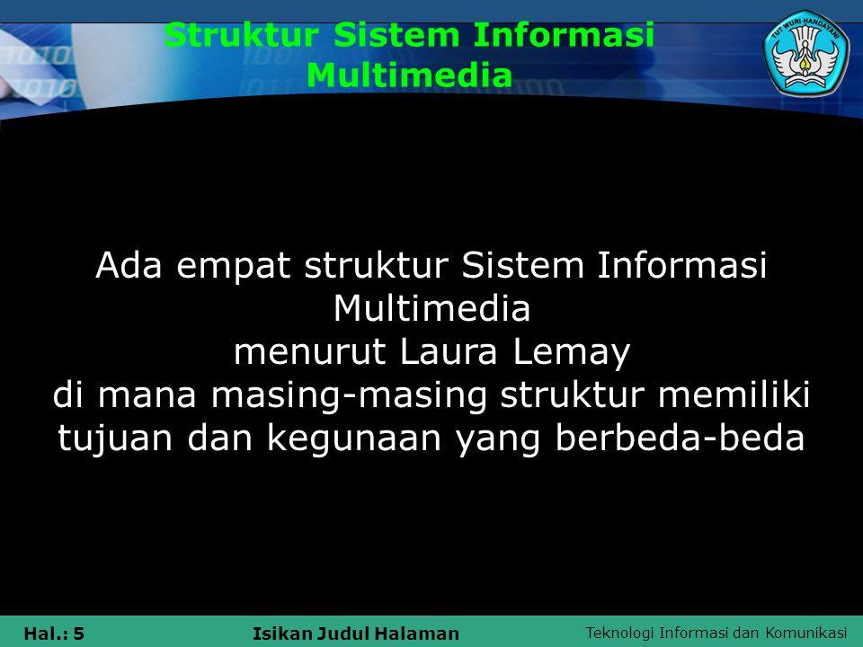 Teknologi Informasi dan Komunikasi Hal.: 5Isikan Judul Halaman Struktur Sistem Informasi Multimedia Ada empat struktur Sistem Informasi Multimedia menurut Laura Lemay di mana masing-masing struktur memiliki tujuan dan kegunaan yang berbeda-beda
