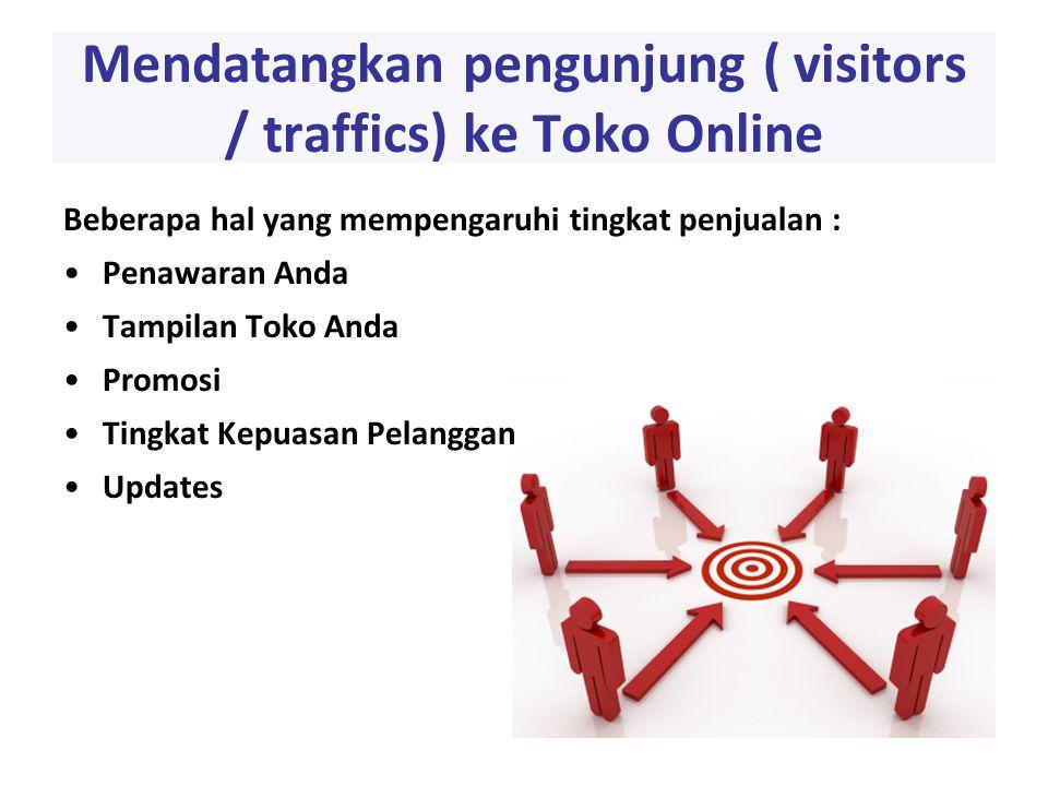 Mendatangkan pengunjung ( visitors / traffics) ke Toko Online Beberapa hal yang mempengaruhi tingkat penjualan : •Penawaran Anda •Tampilan Toko Anda •Promosi •Tingkat Kepuasan Pelanggan •Updates