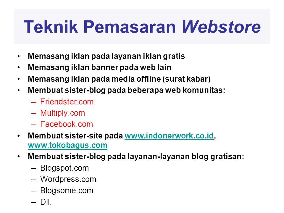Teknik Pemasaran Webstore •Memasang iklan pada layanan iklan gratis •Memasang iklan banner pada web lain •Memasang iklan pada media offline (surat kabar) •Membuat sister-blog pada beberapa web komunitas: –Friendster.com –Multiply.com –Facebook.com •Membuat sister-site pada www.indonerwork.co.id, www.tokobagus.comwww.indonerwork.co.id www.tokobagus.com •Membuat sister-blog pada layanan-layanan blog gratisan: –Blogspot.com –Wordpress.com –Blogsome.com –Dll.