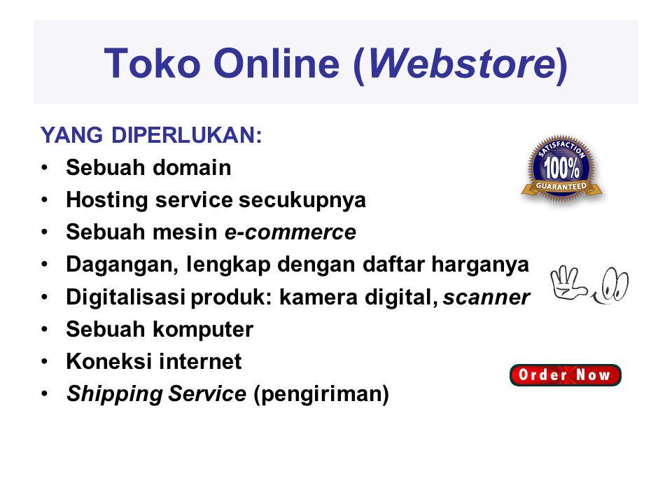 Toko Online (Webstore) YANG DIPERLUKAN: •Sebuah domain •Hosting service secukupnya •Sebuah mesin e-commerce •Dagangan, lengkap dengan daftar harganya •Digitalisasi produk: kamera digital, scanner •Sebuah komputer •Koneksi internet •Shipping Service (pengiriman)
