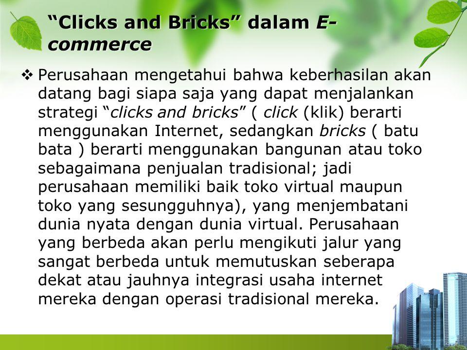 Clicks and Bricks dalam E- commerce  Perusahaan mengetahui bahwa keberhasilan akan datang bagi siapa saja yang dapat menjalankan strategi clicks and bricks ( click (klik) berarti menggunakan Internet, sedangkan bricks ( batu bata ) berarti menggunakan bangunan atau toko sebagaimana penjualan tradisional; jadi perusahaan memiliki baik toko virtual maupun toko yang sesungguhnya), yang menjembatani dunia nyata dengan dunia virtual.