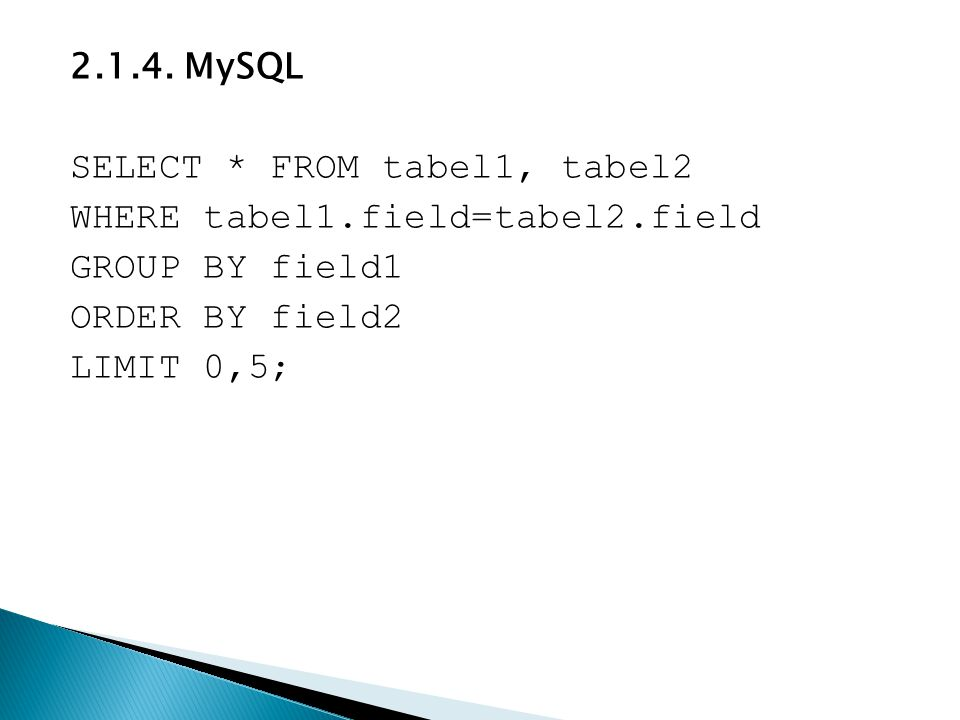 2.1.4. MySQL SELECT * FROM tabel1, tabel2 WHERE tabel1.field=tabel2.field GROUP BY field1 ORDER BY field2 LIMIT 0,5;