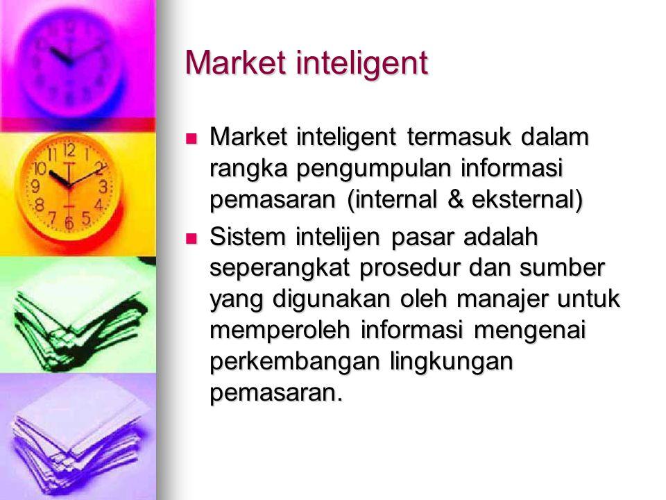 Market inteligent  Market inteligent termasuk dalam rangka pengumpulan informasi pemasaran (internal & eksternal)  Sistem intelijen pasar adalah seperangkat prosedur dan sumber yang digunakan oleh manajer untuk memperoleh informasi mengenai perkembangan lingkungan pemasaran.