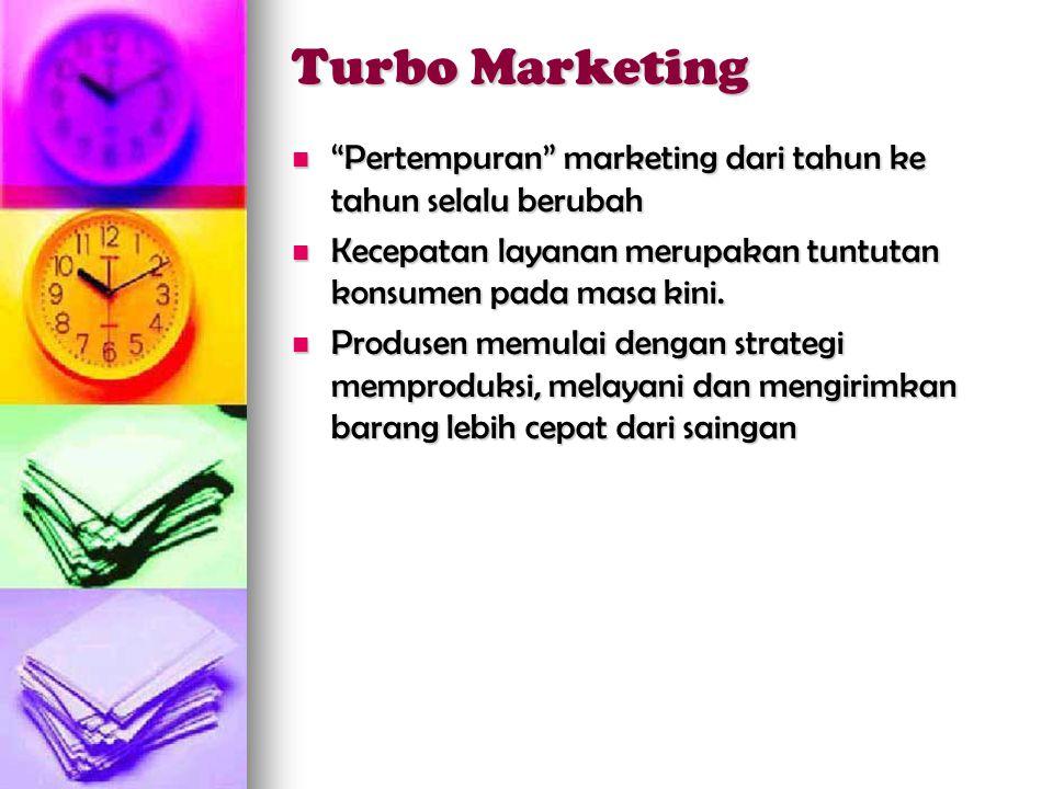 Turbo Marketing  Pertempuran marketing dari tahun ke tahun selalu berubah  Kecepatan layanan merupakan tuntutan konsumen pada masa kini.