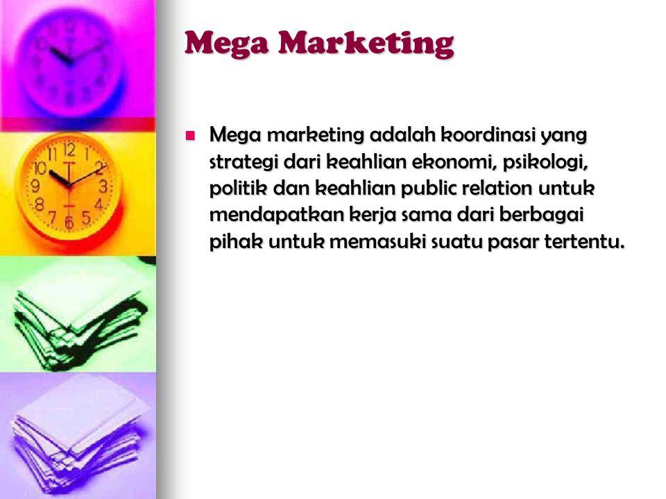 Mega Marketing  Mega marketing adalah koordinasi yang strategi dari keahlian ekonomi, psikologi, politik dan keahlian public relation untuk mendapatkan kerja sama dari berbagai pihak untuk memasuki suatu pasar tertentu.