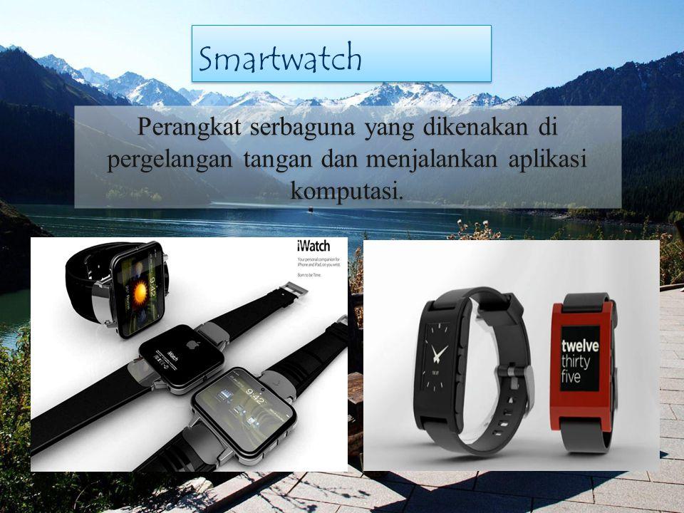 Smartwatch Perangkat serbaguna yang dikenakan di pergelangan tangan dan menjalankan aplikasi komputasi.